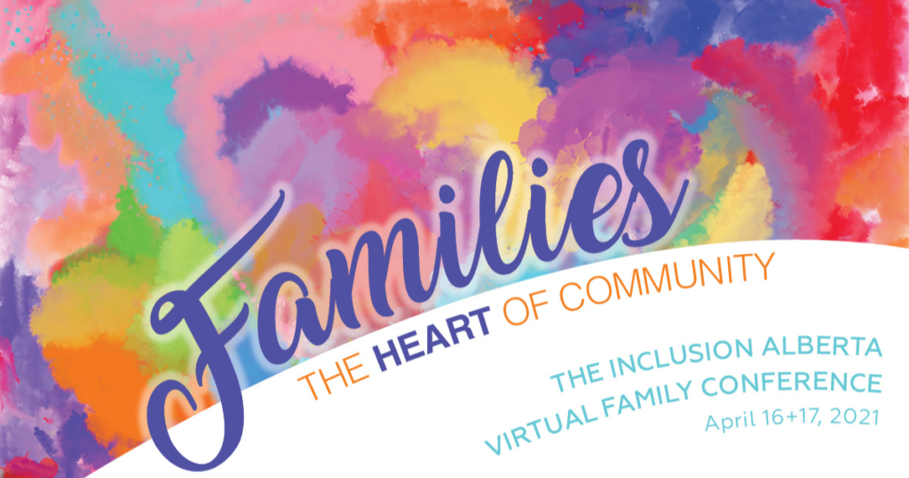 Inclusion Alberta Virtual Family Conference 2021, April 16 & 17. Families, the heart of community