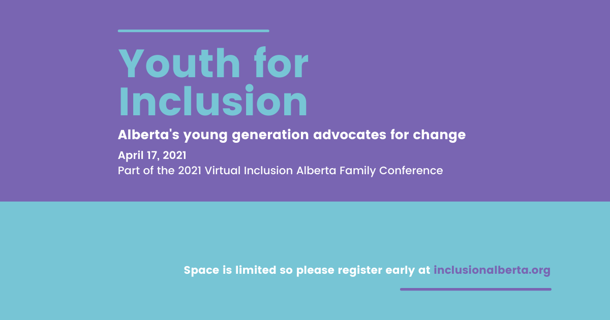 Youth For Inclusion. Alberta's Young Generation Advocate for change. April 17, 2021. A part of the 2021 Virtual Inclusion Alberta Family Conference. Space is limited so please register early at inclusionalberta.org