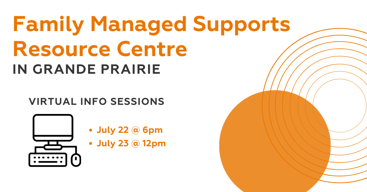 Family Managed Supports Resource Centre in Grande Prairie Virtual Info Sessions. July 22 at 6pm, July 23 at 12pm