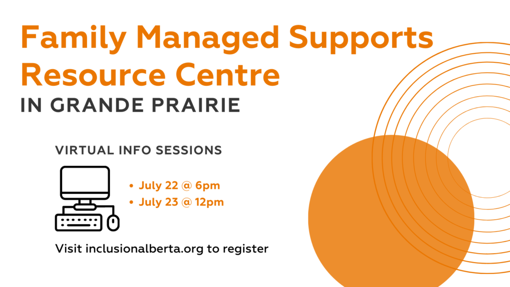 Family Managed Supports Resource Centre in Grande Prairie. Virtual Info Sessions: July 22 at 6pm, July 23 at 12pm. visit inclusionalberta.org to register