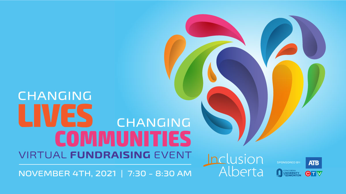 Changing Lives, Changing Communities Virtual Fundraising Event. November 4th, 2021. 7:30am - 8:30am. Inclusion Alberta logo, Concordia Logo, CTV logo, ATB logo. Colourful heart image on a sky blue background.