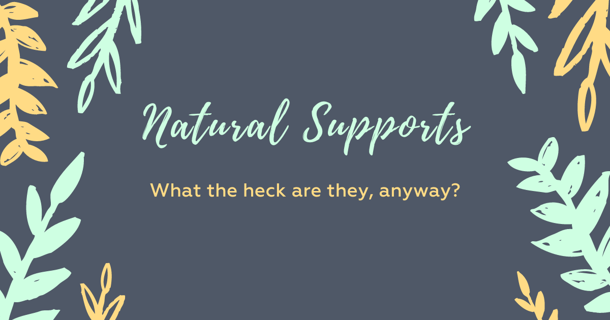 Natural Supports: What the heck are they, anyway?