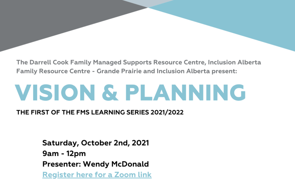 Darrell Cook Family Managed Supports Centre, Inclusion Alberta Family Resource Centre - Grande Prairie and Inclusion Alberta Present: Visioning & Planning. First of the FMS Learning Series 2021/2022. Saturday, October 2nd, 2021. 9am-12pm. Presenter: Wendy McDonald. Register Here for a Zoom Link.