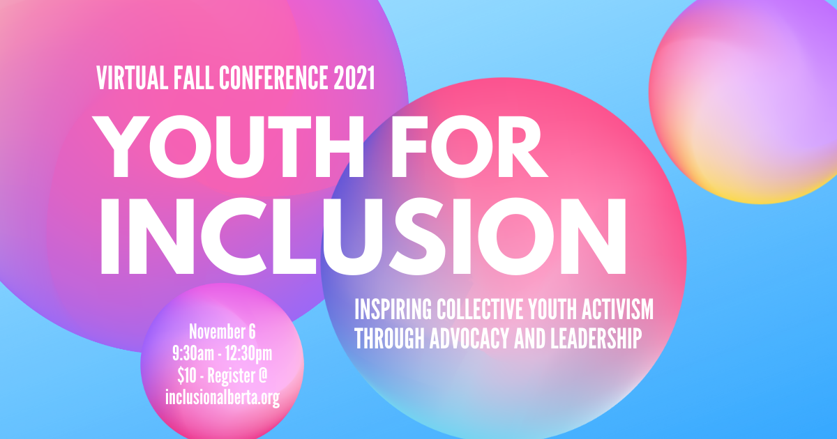 Virtual fall conference 2021. Youth for Inclusion. Inspiring Collective Youth Activism Through Advocacy and Leadership. November 6, 9:30am-12:30m, $10, register at inclusionalberta.org