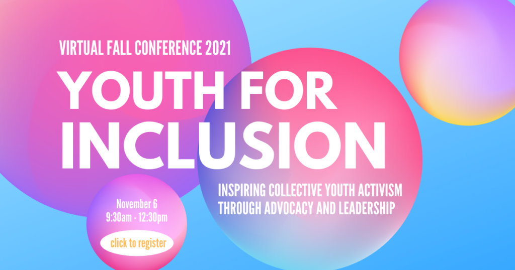 Virtual Fall Conference 2021. Youth for Inclusion. Inspiring collective youth activism through advocacy and leadership. November 6. 9:30am-12:30pm. $10. Click to register